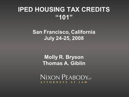 IPED HOUSING TAX CREDITS 101 San Francisco, California July 24-25, 2008 Molly R. Bryson Thomas A. Giblin.