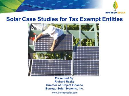 Www.borregosolar.com Solar Case Studies for Tax Exempt Entities Presented By: Richard Raeke Director of Project Finance Borrego Solar Systems, Inc.