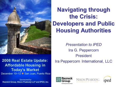 Navigating through the Crisis: Developers and Public Housing Authorities Presentation to IPED Ira G. Peppercorn President Ira Peppercorn International,