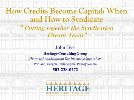 How Credits Become Capital: When and How to Syndicate Putting together the Syndication Dream Team John Tess Heritage Consulting Group Historic Rehabilitation.