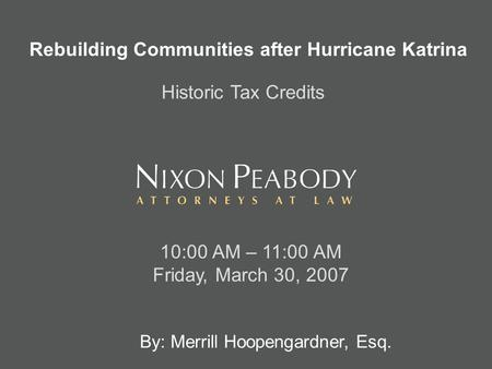 By: Merrill Hoopengardner, Esq. 10:00 AM – 11:00 AM Friday, March 30, 2007 Rebuilding Communities after Hurricane Katrina Historic Tax Credits.