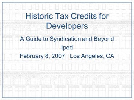 Historic Tax Credits for Developers A Guide to Syndication and Beyond Iped February 8, 2007 Los Angeles, CA.
