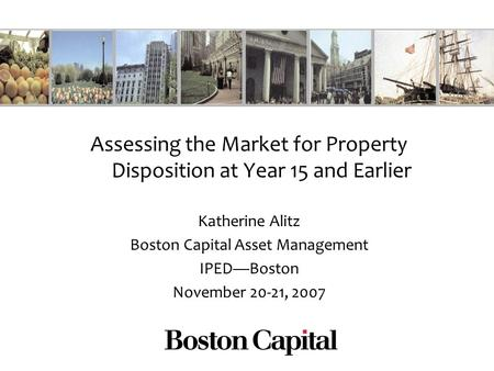 Assessing the Market for Property Disposition at Year 15 and Earlier Katherine Alitz Boston Capital Asset Management IPEDBoston November 20-21, 2007.
