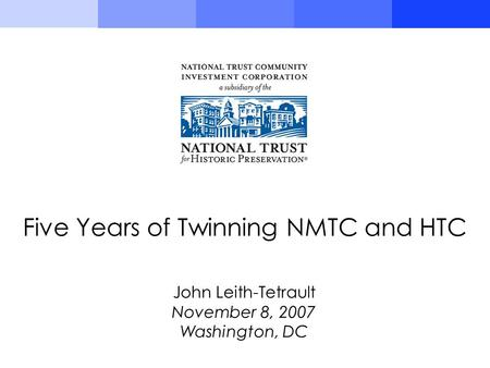 John Leith-Tetrault November 8, 2007 Washington, DC Five Years of Twinning NMTC and HTC.