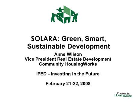 SOLARA : Green, Smart, Sustainable Development Anne Wilson Vice President Real Estate Development Community HousingWorks IPED - Investing in the Future.