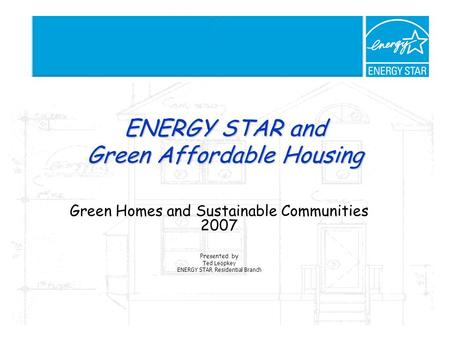 ENERGY STAR and Green Affordable Housing Green Homes and Sustainable Communities 2007 Presented by Ted Leopkey ENERGY STAR Residential Branch.