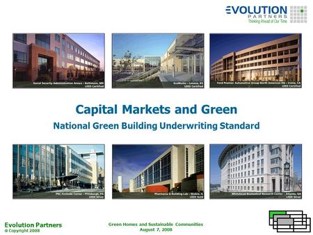 Evolution Partners Copyright 2008 Green Homes and Sustainable Communities August 7, 2008 Capital Markets and Green National Green Building Underwriting.