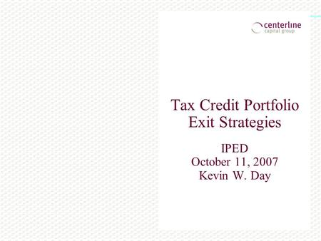 Tax Credit Portfolio Exit Strategies IPED October 11, 2007 Kevin W. Day.