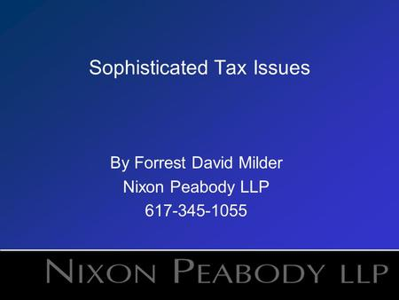 Sophisticated Tax Issues By Forrest David Milder Nixon Peabody LLP 617-345-1055.
