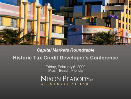 Capital Markets Roundtable Historic Tax Credit Developers Conference Friday, February 6, 2009 Miami Beach, Florida.