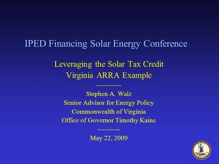 IPED Financing Solar Energy Conference Leveraging the Solar Tax Credit Virginia ARRA Example ----------- Stephen A. Walz Senior Advisor for Energy Policy.