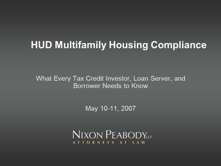 HUD Multifamily Housing Compliance What Every Tax Credit Investor, Loan Server, and Borrower Needs to Know May 10-11, 2007.