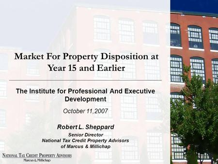 Market For Property Disposition at Year 15 and Earlier The Institute for Professional And Executive Development October 11,2007 Robert L. Sheppard Senior.