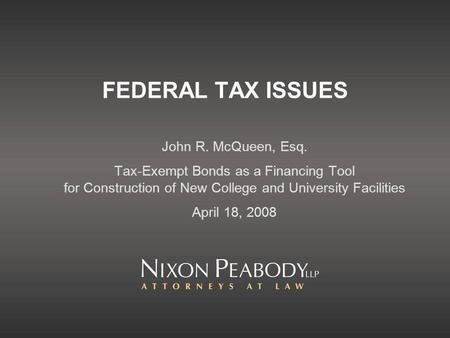 FEDERAL TAX ISSUES John R. McQueen, Esq. Tax-Exempt Bonds as a Financing Tool for Construction of New College and University Facilities April 18, 2008.