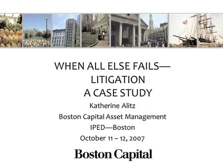 WHEN ALL ELSE FAILS LITIGATION A CASE STUDY Katherine Alitz Boston Capital Asset Management IPEDBoston October 11 – 12, 2007.