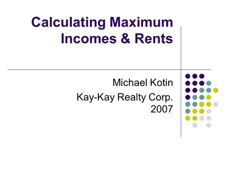 Calculating Maximum Incomes & Rents Michael Kotin Kay-Kay Realty Corp. 2007.
