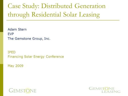 Case Study: Distributed Generation through Residential Solar Leasing Adam Stern EVP The Gemstone Group, Inc. IPED Financing Solar Energy Conference May.