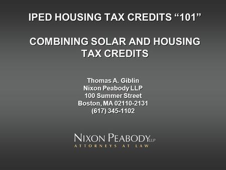 IPED HOUSING TAX CREDITS 101 COMBINING SOLAR AND HOUSING TAX CREDITS Thomas A. Giblin Nixon Peabody LLP 100 Summer Street Boston, MA 02110-2131 (617) 345-1102.