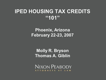 IPED HOUSING TAX CREDITS 101 Phoenix, Arizona February 22-23, 2007 Molly R. Bryson Thomas A. Giblin.