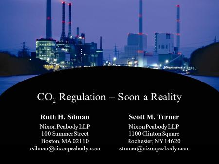 CO 2 Regulation – Soon a Reality Ruth H. Silman Nixon Peabody LLP 100 Summer Street Boston, MA 02110 Scott M. Turner Nixon Peabody.
