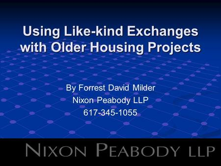 Using Like-kind Exchanges with Older Housing Projects By Forrest David Milder Nixon Peabody LLP 617-345-1055.