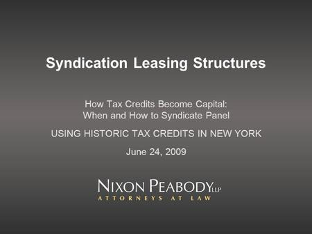 Syndication Leasing Structures How Tax Credits Become Capital: When and How to Syndicate Panel USING HISTORIC TAX CREDITS IN NEW YORK June 24, 2009.