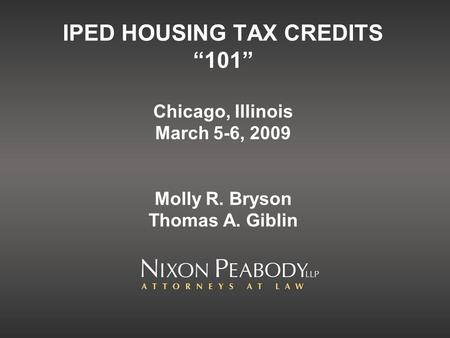 IPED HOUSING TAX CREDITS 101 Chicago, Illinois March 5-6, 2009 Molly R. Bryson Thomas A. Giblin.