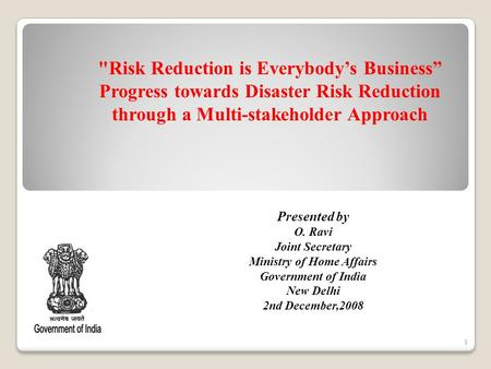 1 Presented by O. Ravi Joint Secretary <strong>Ministry</strong> <strong>of</strong> Home <strong>Affairs</strong> Government <strong>of</strong> <strong>India</strong> New Delhi 2nd December,2008 Risk Reduction is Everybodys Business.