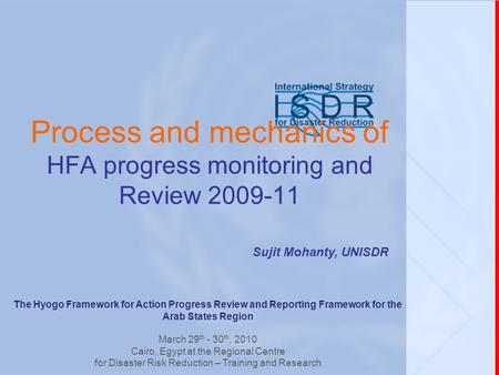 Process and mechanics of HFA progress monitoring and Review 2009-11 Sujit Mohanty, UNISDR The Hyogo Framework for Action Progress Review and Reporting.