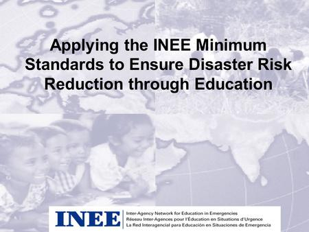 Applying the INEE Minimum Standards to Ensure Disaster Risk Reduction through Education.