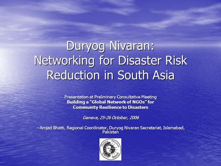 Duryog Nivaran: Networking for Disaster Risk Reduction in South Asia Presentation at Preliminary Consultative Meeting Building a Global Network of NGOs.