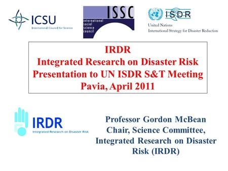 Professor Gordon McBean Chair, Science Committee, Integrated Research on Disaster Risk (IRDR) IRDR Integrated Research on Disaster Risk Presentation to.