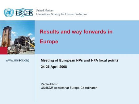 Www.unisdr.org 1 Results and way forwards in Europe Paola Albrito UN/ISDR secretariat Europe Coordinator www.unisdr.org Meeting of European NPs and HFA.