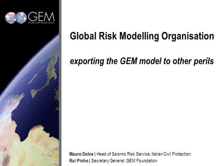 Global Risk Modelling Organisation exporting the GEM model to other perils Mauro Dolce | Head of Seismic Risk Service, Italian Civil Protection Rui Pinho.
