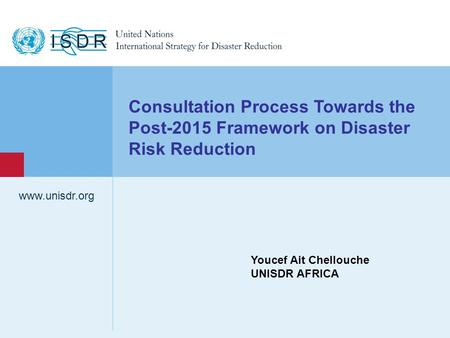 Www.unisdr.org 1 Consultation Process Towards the Post-2015 Framework on Disaster Risk Reduction Youcef Ait Chellouche UNISDR AFRICA.