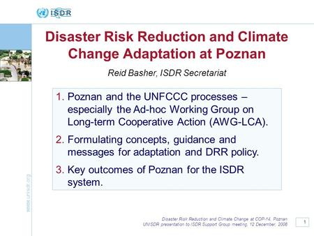 Www.unisdr.org 1 Disaster Risk Reduction and Climate Change at COP-14, Poznan UNISDR presentation to ISDR Support Group meeting, 12 December, 2008 Disaster.