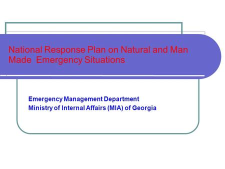 National Response Plan on Natural and Man Made Emergency Situations Emergency Management Department Ministry of Internal Affairs (MIA) of Georgia.