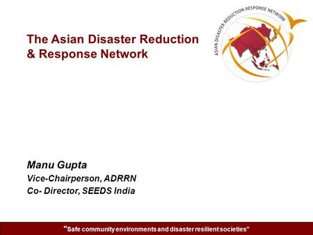 Safe community environments and disaster resilient societies Manu Gupta Vice-Chairperson, ADRRN Co- Director, SEEDS India The Asian Disaster Reduction.