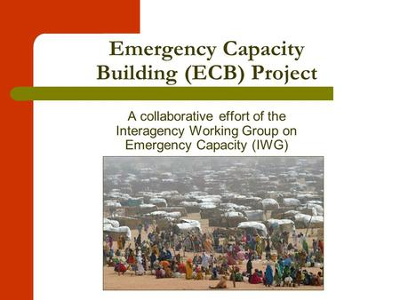 Emergency Capacity Building (ECB) Project A collaborative effort of the Interagency Working Group on Emergency Capacity (IWG)