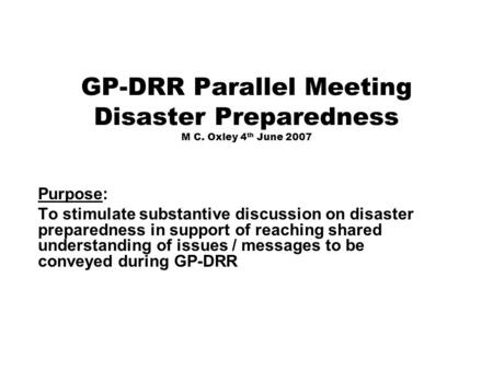 GP-DRR Parallel Meeting Disaster Preparedness M C. Oxley 4 th June 2007 Purpose: To stimulate substantive discussion on disaster preparedness in support.