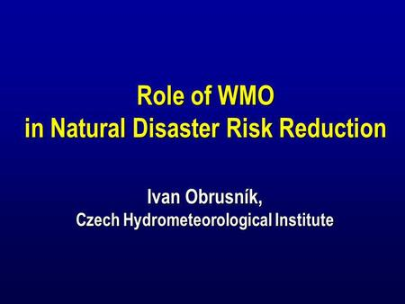 Role of WMO in Natural Disaster Risk Reduction Ivan Obrusník, Czech Hydrometeorological Institute Role of WMO in Natural Disaster Risk Reduction Ivan Obrusník,