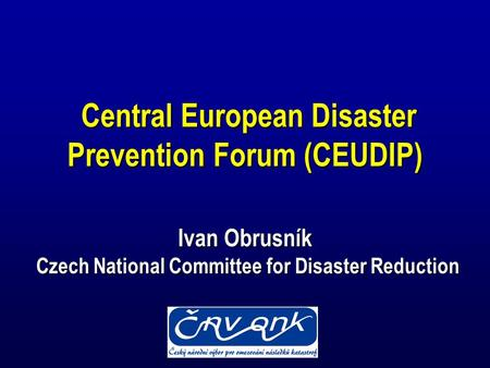 Central European Disaster Prevention Forum (CEUDIP) Ivan Obrusník Czech National Committee for Disaster Reduction Central European Disaster Prevention.