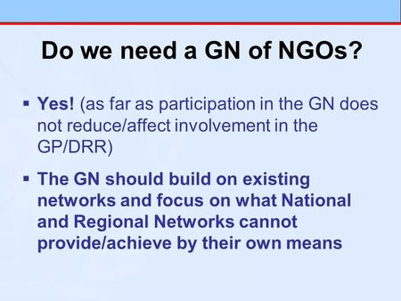 Do we need a GN of NGOs? Yes! (as far as participation in the GN does not reduce/affect involvement in the GP/DRR) The GN should build on existing networks.