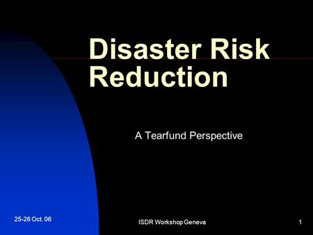 25-26 Oct. 06 ISDR Workshop Geneva1 Disaster Risk Reduction A Tearfund Perspective.