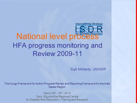 National level process HFA progress monitoring and Review 2009-11 Sujit Mohanty, UNISDR The Hyogo Framework for Action Progress Review and Reporting Framework.