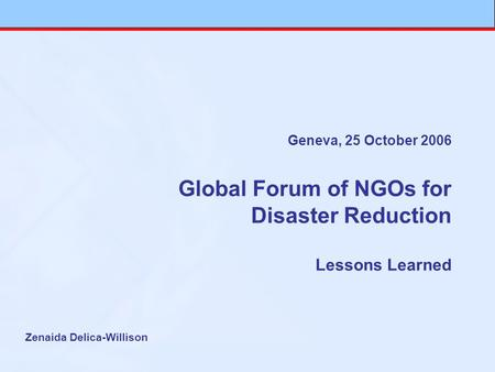 Geneva, 25 October 2006 Global Forum of NGOs for Disaster Reduction Lessons Learned Zenaida Delica-Willison.