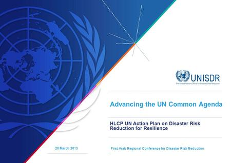Advancing the UN Common Agenda HLCP UN Action Plan on Disaster Risk Reduction for Resilience First Arab Regional Conference for Disaster Risk Reduction.