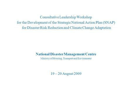 Consultative Leadership Workshop for the Development of the Strategic National Action Plan (SNAP) for Disaster Risk Reduction and Climate Change Adaptation.