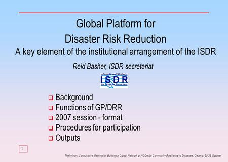 1 Preliminary Consultative Meeting on Building a Global Network of NGOs for Community Resilience to Disasters, Geveva, 25-26 October Global Platform for.