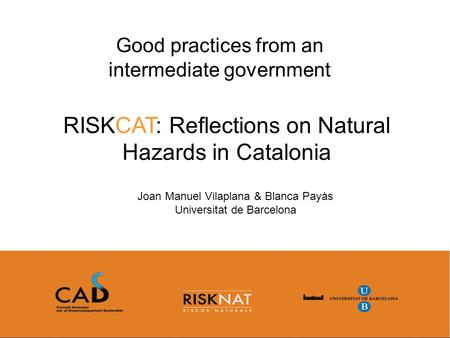 RISKCAT: Reflections on Natural Hazards in Catalonia Good practices from an intermediate government Joan Manuel Vilaplana & Blanca Payàs Universitat de.
